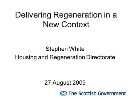 Delivering Regeneration in a New Context Stephen White Housing and Regeneration Directorate 27 August 2009.