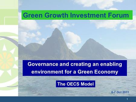 1 Governance and creating an enabling environment for a Green Economy 6-7 Oct 2011 The OECS Model Green Growth Investment Forum.