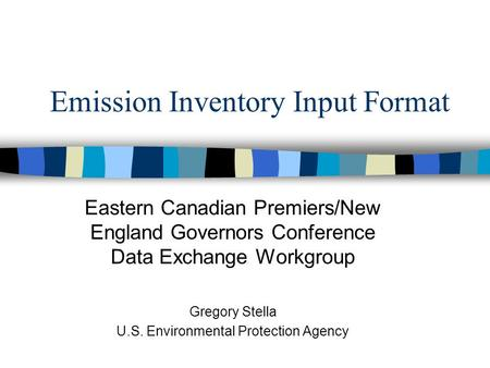 Emission Inventory Input Format Eastern Canadian Premiers/New England Governors Conference Data Exchange Workgroup Gregory Stella U.S. Environmental Protection.