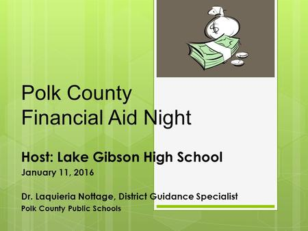 Polk County Financial Aid Night Host: Lake Gibson High School January 11, 2016 Dr. Laquieria Nottage, District Guidance Specialist Polk County Public Schools.