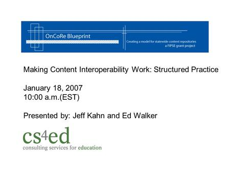 Making Content Interoperability Work: Structured Practice January 18, 2007 10:00 a.m.(EST) Presented by: Jeff Kahn and Ed Walker.