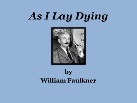 As I Lay Dying by William Faulkner. Faulkner's Biography Born William Cuthber Faulkner in 1897 Moved to Oxford, MS at age of 5 Initially published book.