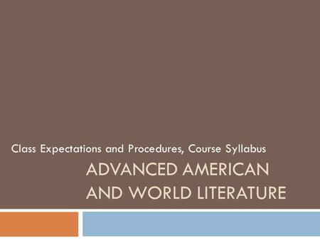 ADVANCED AMERICAN AND WORLD LITERATURE Class Expectations and Procedures, Course Syllabus.