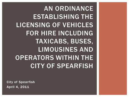 City of Spearfish April 4, 2011 AN ORDINANCE ESTABLISHING THE LICENSING OF VEHICLES FOR HIRE INCLUDING TAXICABS, BUSES, LIMOUSINES AND OPERATORS WITHIN.
