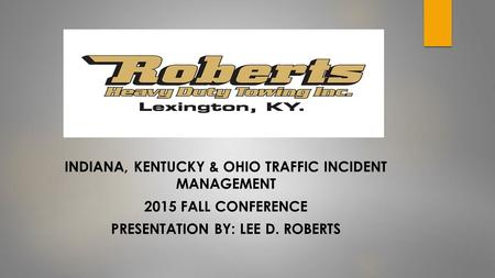 INDIANA, KENTUCKY & OHIO TRAFFIC INCIDENT MANAGEMENT 2015 FALL CONFERENCE PRESENTATION BY: LEE D. ROBERTS.