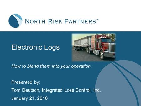 Electronic Logs How to blend them into your operation Presented by: Tom Deutsch, Integrated Loss Control, Inc. January 21, 2016.