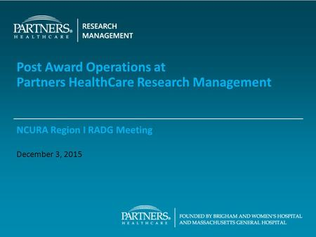 Post Award Operations at Partners HealthCare Research Management NCURA Region I RADG Meeting December 3, 2015.