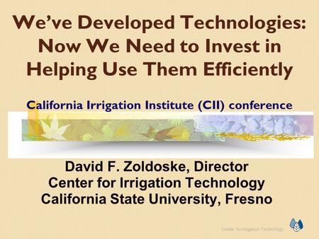 Center for Irrigation Technology We've Developed Technologies: Now We Need to Invest in Helping Use Them Efficiently California Irrigation Institute (CII)