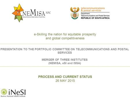 PROCESS AND CURRENT STATUS 26 MAY 2015 PRESENTATION TO THE PORTFOLIO COMMITTEE ON TELECOMMUNICATIONS AND POSTAL SERVICES MERGER OF THREE INSTITUTES (NEMISA,