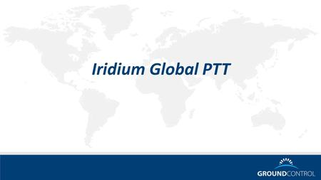 Iridium Global PTT. Global Push to Talk Voice Service launching in May 2015 Main features Truly global & secure (AES 256) Low latency (<5s to get channel,
