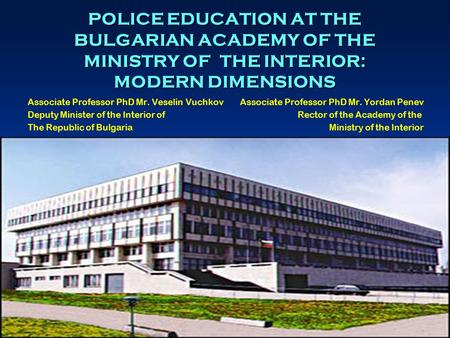 1 POLICE EDUCATION AT THE BULGARIAN ACADEMY OF THE MINISTRY OF THE INTERIOR: MODERN DIMENSIONS Associate Professor PhD Mr. Veselin Vuchkov Associate Professor.