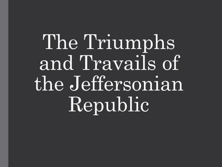 The Triumphs and Travails of the Jeffersonian Republic.
