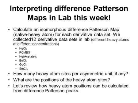 Interpreting difference Patterson Maps in Lab this week! Calculate an isomorphous difference Patterson Map (native-heavy atom) for each derivative data.