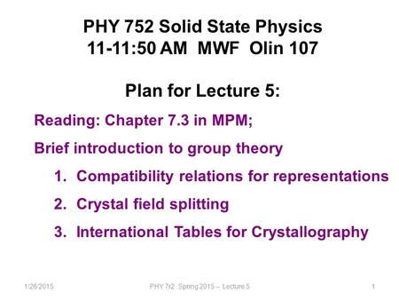 1/26/2015PHY 7r2 Spring 2015 -- Lecture 51 PHY 752 Solid State Physics 11-11:50 AM MWF Olin 107 Plan for Lecture 5: Reading: Chapter 7.3 in MPM; Brief.