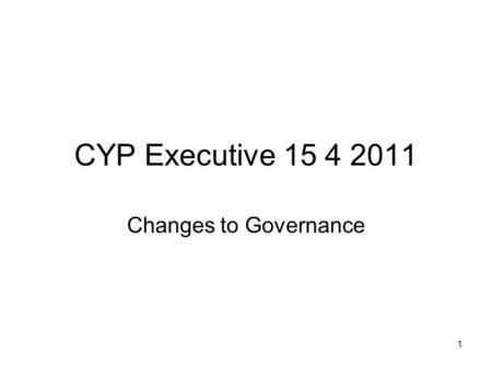 1 CYP Executive 15 4 2011 Changes to Governance. 2 Proposal Best possible services for CYP Most efficient and effective use of funding Single system approach.