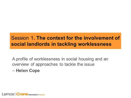 Session 1. The context for the involvement of social landlords in tackling worklessness A profile of worklessness in social housing and an overview of.
