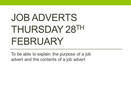 JOB ADVERTS THURSDAY 28 TH FEBRUARY To be able to explain the purpose of a job advert and the contents of a job advert.