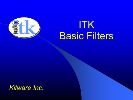 ITK Basic Filters Kitware Inc.. ITK Basic Filters Pixel-wise Arithmetic, Casting, Thresholding Mathematical morphology Noise reduction Gaussian, Anisotropic.