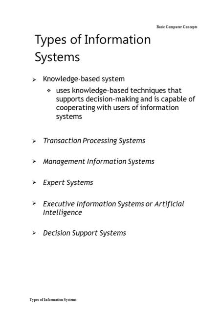 Types of Information Systems Basic Computer Concepts Types of Information Systems  Knowledge-based system  uses knowledge-based techniques that supports.