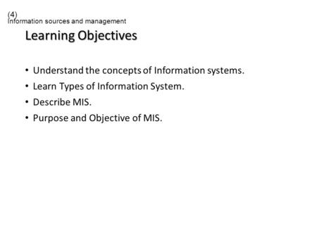 Learning Objectives Understand the concepts of Information systems. Learn Types of Information System. Describe MIS. Purpose and Objective of MIS. (4)