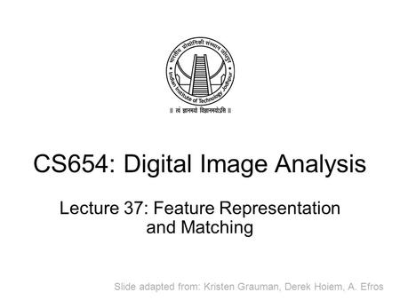 CS654: Digital Image Analysis Lecture 37: Feature Representation and Matching Slide adapted from: Kristen Grauman, Derek Hoiem, A. Efros.