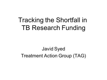 Tracking the Shortfall in TB Research Funding Javid Syed Treatment Action Group (TAG)