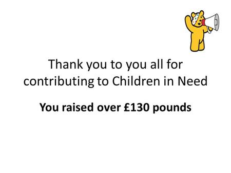Thank you to you all for contributing to Children in Need You raised over £130 pounds.
