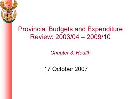 Provincial Budgets and Expenditure Review: 2003/04 – 2009/10 Chapter 3: Health 17 October 2007.