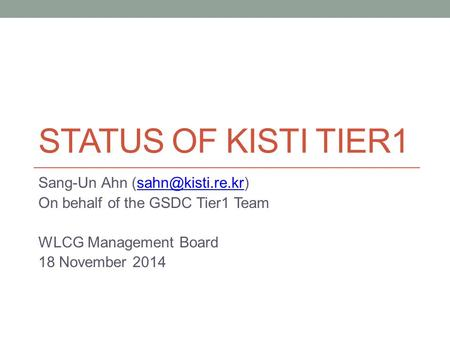 STATUS OF KISTI TIER1 Sang-Un Ahn On behalf of the GSDC Tier1 Team WLCG Management Board 18 November 2014.