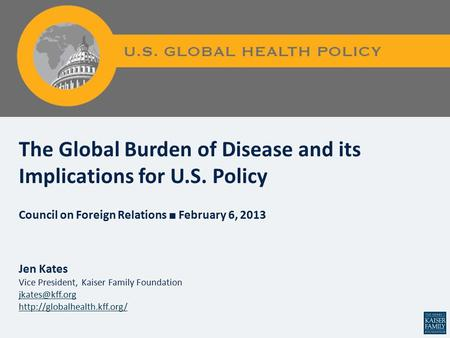 Figure 0 The Global Burden of Disease and its Implications for U.S. Policy Council on Foreign Relations ■ February 6, 2013 Jen Kates Vice President, Kaiser.