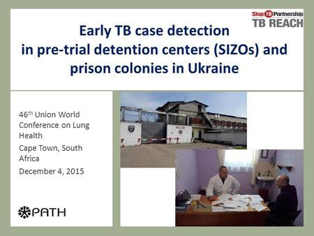 Early TB case detection in pre-trial detention centers (SIZOs) and prison colonies in Ukraine 46 th Union World Conference on Lung Health Cape Town, South.