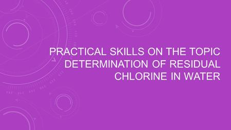 PRACTICAL SKILLS ON THE TOPIC DETERMINATION OF RESIDUAL CHLORINE IN WATER.