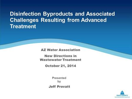Disinfection Byproducts and Associated Challenges Resulting from Advanced Treatment Jeff Prevatt Presented by AZ Water Association New Directions in Wastewater.