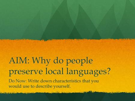 AIM: Why do people preserve local languages? Do Now: Do Now: Write down characteristics that you would use to describe yourself.