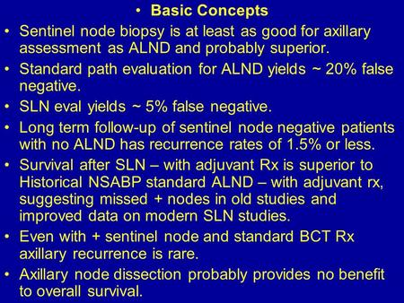 Basic Concepts Sentinel node biopsy is at least as good for axillary assessment as ALND and probably superior. Standard path evaluation for ALND yields.