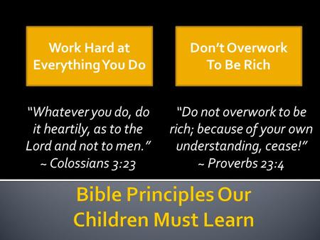 """Whatever you do, do it heartily, as to the Lord and not to men."" ~ Colossians 3:23 ""Do not overwork to be rich; because of your own understanding, cease!"""