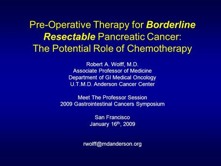 Pre-Operative Therapy for Borderline Resectable Pancreatic Cancer: The Potential Role of Chemotherapy Robert A. Wolff, M.D. Associate Professor of Medicine.