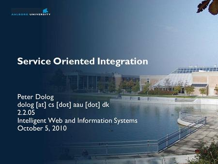 Service Oriented Integration Peter Dolog dolog [at] cs [dot] aau [dot] dk 2.2.05 Intelligent Web and Information Systems October 5, 2010.