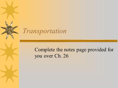 Transportation Complete the notes page provided for you over Ch. 26.