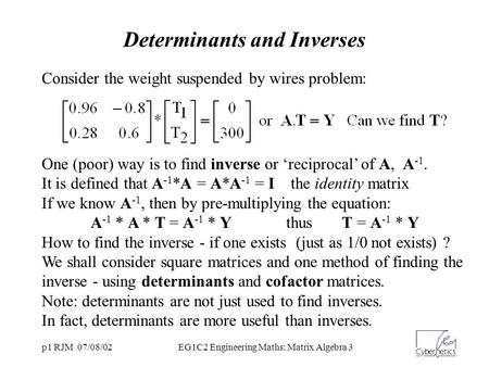 P1 RJM 07/08/02EG1C2 Engineering Maths: Matrix Algebra 3 Determinants and Inverses Consider the weight suspended by wires problem: One (poor) way is to.