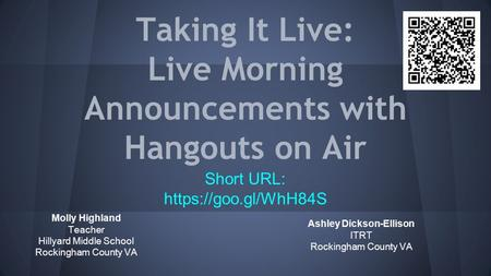 Taking It Live: Live Morning Announcements with Hangouts on Air Molly Highland Teacher Hillyard Middle School Rockingham County VA Short URL: https://goo.gl/WhH84S.