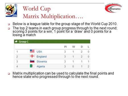 World Cup Matrix Multiplication….  Below is a league table for the group stage of the World Cup 2010.  The top 2 teams in each group progress through.