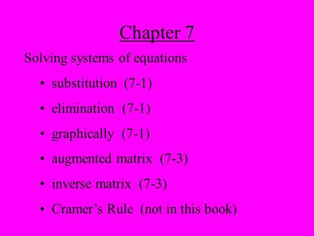 Chapter 7 Solving systems of equations substitution (7-1) elimination (7-1) graphically (7-1) augmented matrix (7-3) inverse matrix (7-3) Cramer's Rule.
