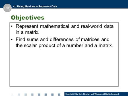 Copyright © by Holt, Rinehart and Winston. All Rights Reserved. Objectives Represent mathematical and real-world data in a matrix. Find sums and differences.