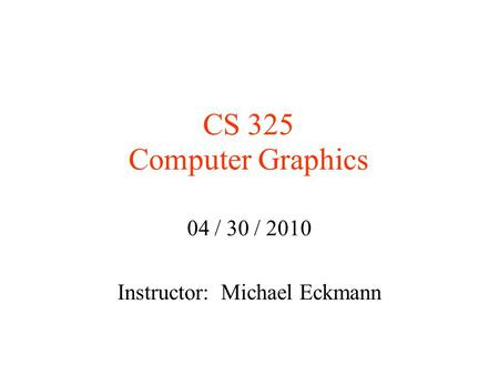 CS 325 Computer Graphics 04 / 30 / 2010 Instructor: Michael Eckmann.