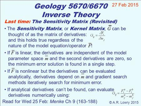 Geology 5670/6670 Inverse Theory 27 Feb 2015 © A.R. Lowry 2015 Read for Wed 25 Feb: Menke Ch 9 (163-188) Last time: The Sensitivity Matrix (Revisited)