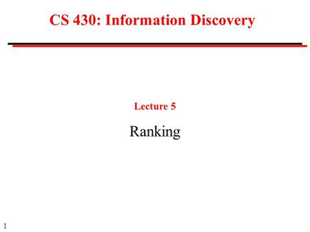1 CS 430: Information Discovery Lecture 5 Ranking.
