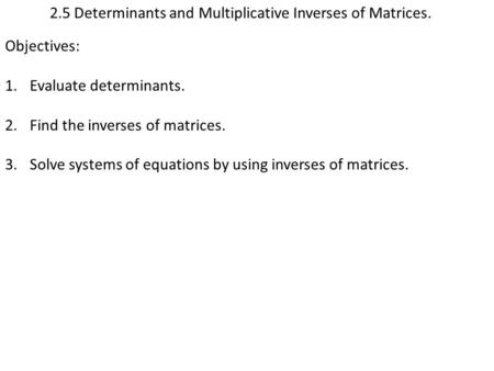 2.5 Determinants and Multiplicative Inverses of Matrices. Objectives: 1.Evaluate determinants. 2.Find the inverses of matrices. 3.Solve systems of equations.