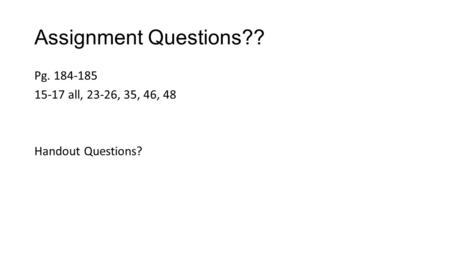 Assignment Questions?? Pg. 184-185 15-17 all, 23-26, 35, 46, 48 Handout Questions?