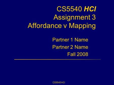 CS5540 HCI CS5540 HCI Assignment 3 Affordance v Mapping Partner 1 Name Partner 2 Name Fall 2008.